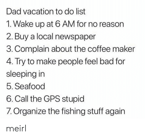 maker: Dad vacation to do list  1. Wake up at 6 AM for no reason  2. Buy a local newspaper  3. Complain about the coffee maker  4. Try to make people feel bad for  sleeping in  5. Seafood  6. Call the GPS stupid  7. Organize the fishing stuff again meirl