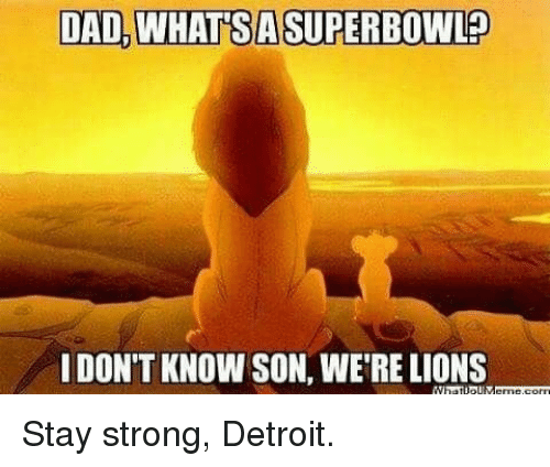 Dad, Detroit, and Lions: DAD, WHATSA SUPERBOWL?  IDON'T KNOW SON, WE'RE LIONS Stay strong, Detroit.