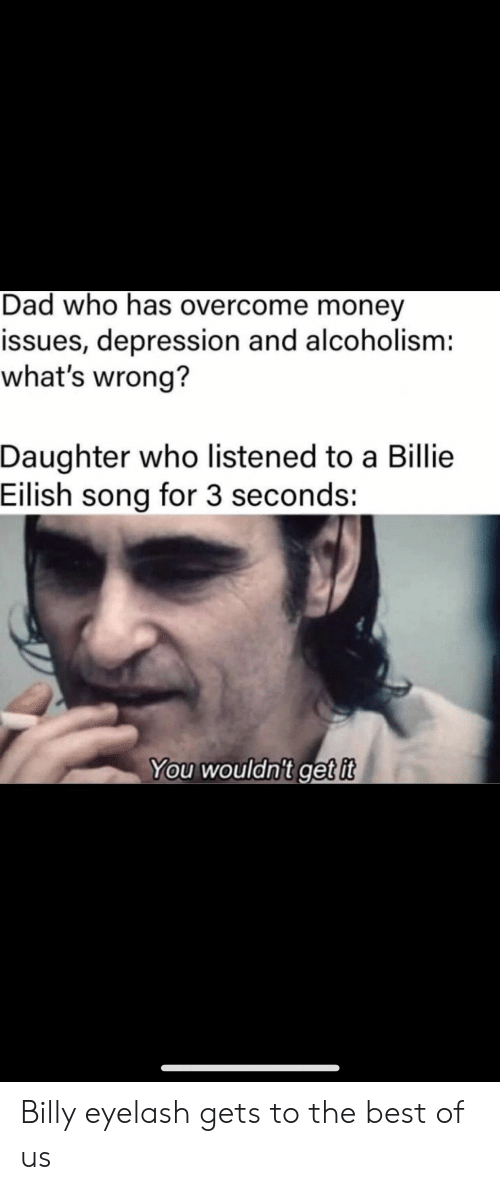 Billy: Dad who has overcome money  issues, depression and alcoholism:  what's wrong?  Daughter who listened to a Billie  Eilish song for 3 seconds:  You wouldn't get it Billy eyelash gets to the best of us