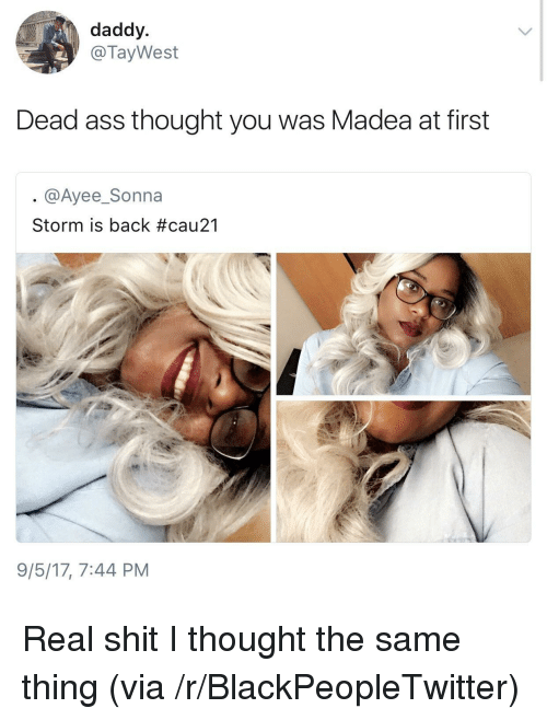 Ayee: daddy  @TayWest  Dead ass thought you was Madea at first  @Ayee_Sonna  Storm is back #cau21  9/5/17, 7:44 PM <p>Real shit I thought the same thing (via /r/BlackPeopleTwitter)</p>