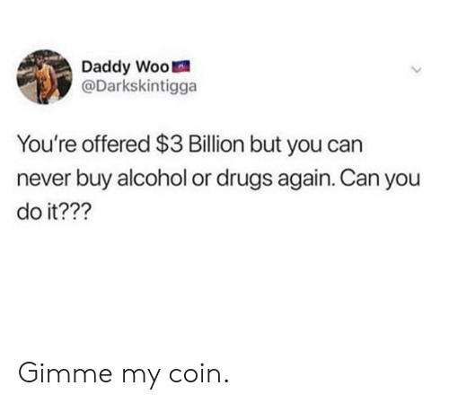 Dank, Drugs, and Alcohol: Daddy Woo  @Darkskintigga  You're offered $3 Billion but you can  never buy alcohol or drugs again. Can you  do it??? Gimme my coin.