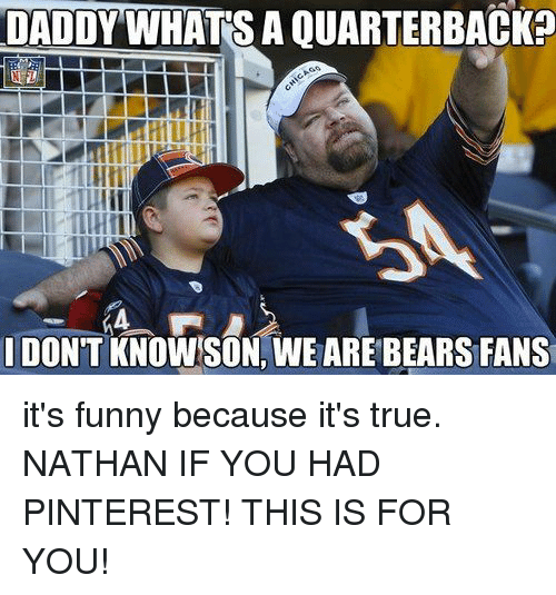 Its Funny Because Its True: DADDYWHATS A QUARTERBACK?  DON'T KNOWSON, WE ARE BEARS FANS it's funny because it's true. NATHAN IF YOU HAD PINTEREST! THIS IS FOR YOU!