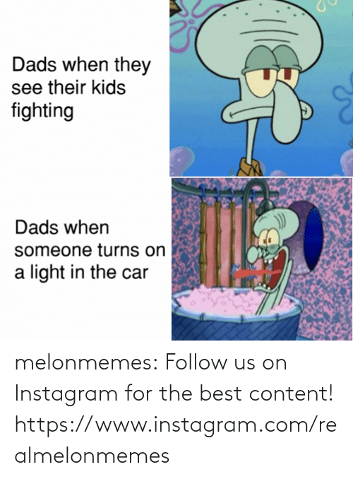 Instagram, Tumblr, and Best: Dads when they  see their kids  fighting  Dads when  someone turns on  light in the car melonmemes:  Follow us on Instagram for the best content! https://www.instagram.com/realmelonmemes