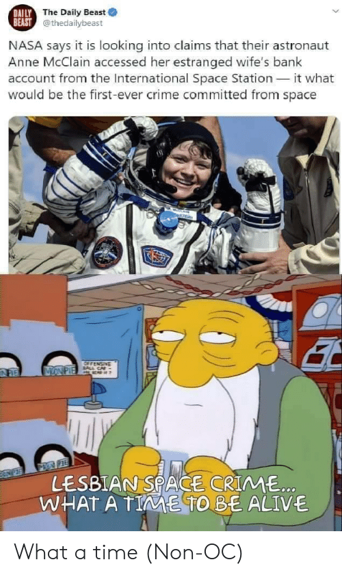 station: DAILY  BEAST@thedailybeast  The Daily Beast  NASA says it is looking into claims that their astronaut  Anne McClain accessed her estranged wife's bank  account from the International Space Station  would be the first-ever crime committed from space  it what  OFFENSIVE  BAL CA  MONPIE  LESBIAN SPACE CRIME..  WHAT A TIE TO BE ALIVE What a time (Non-OC)