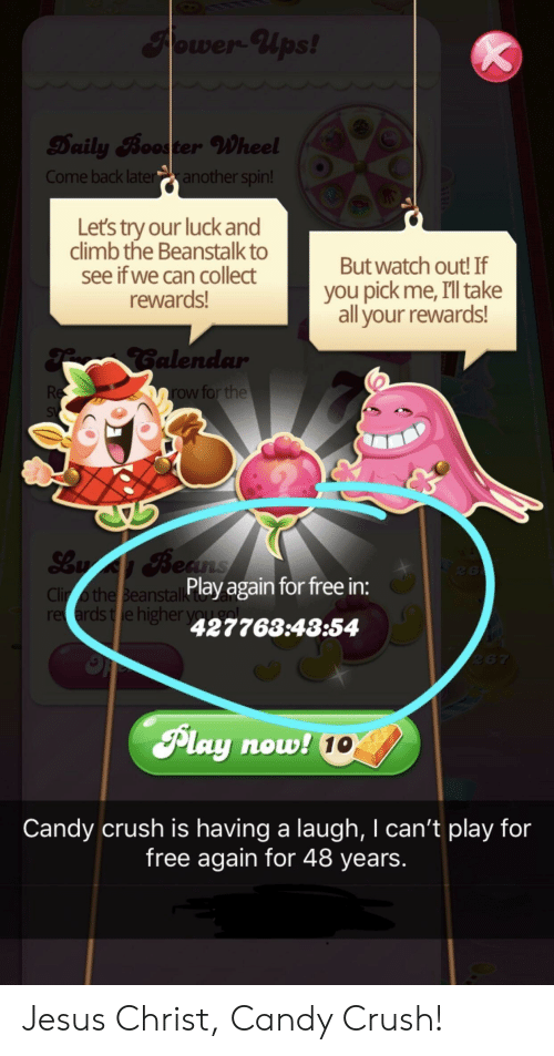 Candy, Candy Crush, and Crush: Daily Booster Wheel  Come back lateanother spin!  Lets try our luck and  climb the Beanstalk to  see if we can collect  rewards!  But watch out! If  you pick me, I'll take  all your rewards!  alen  row for the  Play again for free in:  Clir o the Beanstall  re ards te higher  427763:43:54  Play now  10  Candy crush is having a laugh, I can't play for  free again for 48 years. Jesus Christ, Candy Crush!