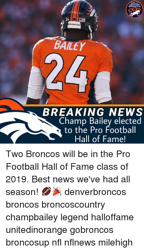 Denver Broncos, Football, and Memes: DAILY  DENVER  BRONCOS  24  BRONCOS  BAILEY  BREAKING NEWS  Champ Bailey elected  to the Pro Football  Hall of Fame! Two Broncos will be in the Pro Football Hall of Fame class of 2019. Best news we've had all season! 🏈🎉 denverbroncos broncos broncoscountry champbailey legend halloffame unitedinorange gobroncos broncosup nfl nflnews milehigh