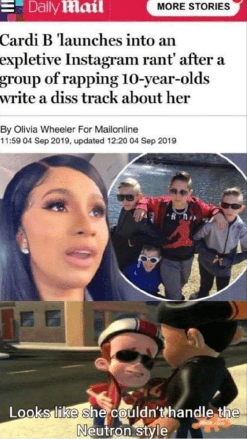 Cardi B: Daily Mail  MORE STORIES  Cardi B launches into an  expletive Instagram rant' after a  group of rapping 10-year-olds  write a diss track about her  By Olivia Wheeler For Mailonline  11:59 04 Sep 2019, updated 12:20 04 Sep 2019  Looks like she couldn'thandle the  Neutron style