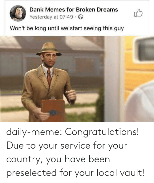 country: daily-meme:  Congratulations! Due to your service for your country, you have been preselected for your local vault!