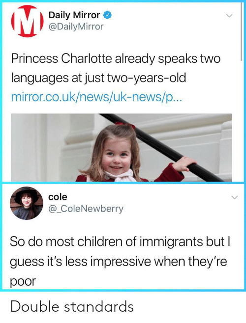 Children, News, and Charlotte: Daily Mirror  @DailyMirror  Princess Charlotte already speaks two  languages at just two-years-old  mirror.co.uk/news/uk-news/p...  cole  @_ColeNewberry  So do most children of immigrants but l  guess it's less impressive when they're  poor Double standards