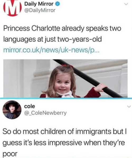 Uk News: Daily Mirror  @DailyMirror  Princess Charlotte already speaks two  languages at just two-years-old  mirror.co.uk/news/uk-news/p..  cole  @ ColeNewberry  So do most children of immigrants but  guess it's less impressive when they're  poor