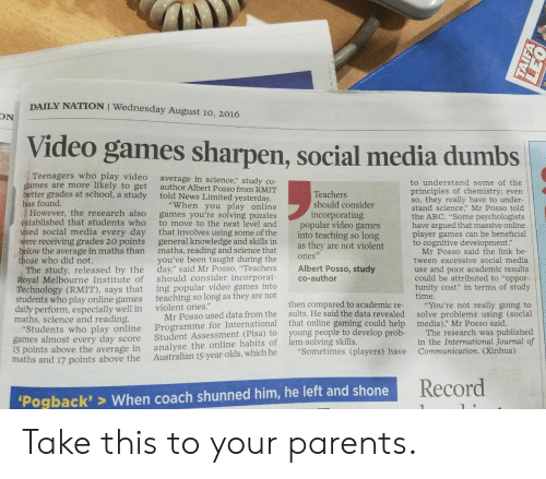 """pisa: DAILY NATION I Wednesday August 10, 2016  ON  Video games sharpen, social media dumbs  Teenagers who play video  games are more likely to get  better grades at school, a study told News Limited yesterday  has found.  average in science,"""" study co-  author Albert Posso from RMIT  to understand some of the  principles of chemistry; evern  so, they really have to under-  stand science,"""" Mr Posso told  the ABC. """"Some psychologists  have argued that massive online  player games can be beneficial  to cognitive development:  Teachers  should consider  incorporating  """"When you play online  However, the research also games you're solving puzzles  to move to the next level and  ed social media every day that involves using some of the  were receiving grades 20 points general knowledge and skills in  below the average in maths than maths, reading and science that  you've been taught during the  tablished that students who  popular video games  into teaching so long  as they are not violent  Mr Posso said the link be  tween excessive social media  use and poor academic results  could be attributed to """"oppor-  tunity cost"""" in terms of study  time.  ones  ose who did not.  The study, released by the day"""" said Mr Posso. """"Teachers Albert Posso, study  Royal Melbourne Institute of should consider incorporat co-author  Technology (RMIT), says that  students who play online games  daily perform, especially well in  maths, science and reading  ing popular video games into  teaching so long as they are not  violent ones.""""  Programme for International that online gamin  analyse the online habits of lem-solving skills.  then compared to academic re-  sults. He said the data revealed  g could help  """"You're not really going to  solve problems using (social  media),"""" Mr Posso said  Mr Posso used data from the  tudents who play online  games almost every day score  15 points above the average in  maths and 17 points above the Australian 15-year-olds, which he """"Sometimes (players) have  """