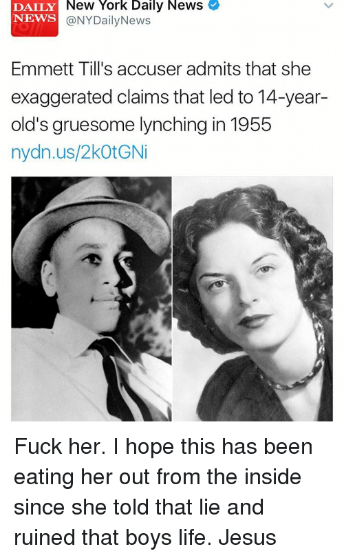 accusation: DAILY New York Daily News  NEWS  NYDailyNews  Emmett Till's accuser admits that she  exaggerated claims that led to 14-year-  old's gruesome lynching in 1955  nydn.us/2kotGNi Fuck her. I hope this has been eating her out from the inside since she told that lie and ruined that boys life. Jesus
