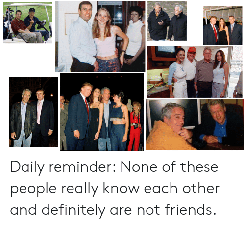 Definitely, Friends, and Really: Daily reminder: None of these people really know each other and definitely are not friends.