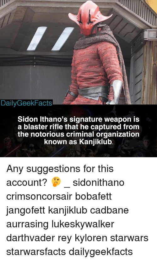 blaster: DailyGeekFacts  Sidon Ithano's signature weapon is  a blaster rifle that he captured from  the notorious criminal organization  known as Kaniiklub Any suggestions for this account? 🤔 _ sidonithano crimsoncorsair bobafett jangofett kanjiklub cadbane aurrasing lukeskywalker darthvader rey kyloren starwars starwarsfacts dailygeekfacts