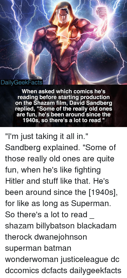 """Hitlerism: DailyGeekFacts  When asked which comics he's  reading before starting production  on the Shazam film, David Sandberg  replied, """"Some of the really old ones  are fun, he's been around since the  1940s, so there's a lot to read. """"I'm just taking it all in."""" Sandberg explained. """"Some of those really old ones are quite fun, when he's like fighting Hitler and stuff like that. He's been around since the [1940s], for like as long as Superman. So there's a lot to read _ shazam billybatson blackadam therock dwanejohnson superman batman wonderwoman justiceleague dc dccomics dcfacts dailygeekfacts"""