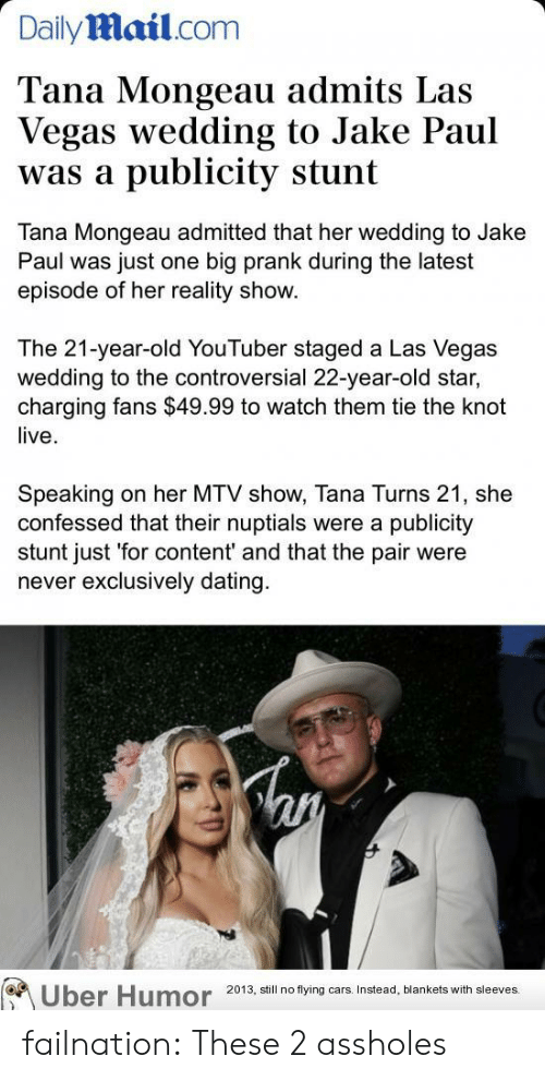 MTV: Dailymail.com  Tana Mongeau admits Las  Vegas wedding to Jake Paul  publicity stunt  was a  Tana Mongeau admitted that her wedding to Jake  Paul was just one big prank during the latest  episode of her reality show.  The 21-year-old YouTuber staged a Las Vegas  wedding to the controversial 22-year-old star,  charging fans $49.99 to watch them tie the knot  live  Speaking  confessed that their nuptials were a publicity  stunt just 'for content' and that the pair were  never exclusively dating  on her MTV show, Tana Turns 21, she  Uber Humor  2013, still no flying cars. Instead, blankets with sleeves. failnation:  These 2 assholes
