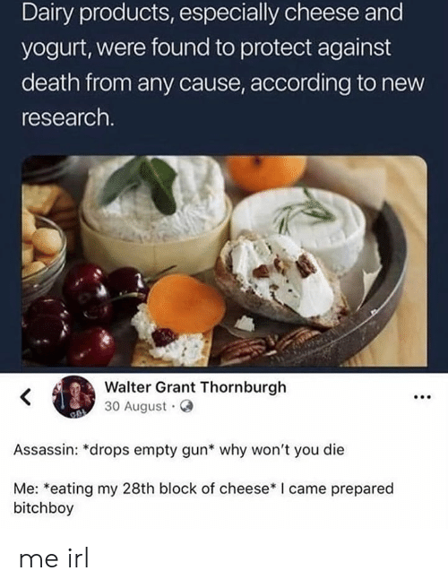 Death, I Came, and Irl: Dairy products, especially cheese and  yogurt, were found to protect against  death from any cause, according to new  research.  Walter Grant Thornburgh  30 August  Assassin: *drops empty gun* why won't you die  Me: *eating my 28th block of cheese* I came prepared  bitchboy me irl