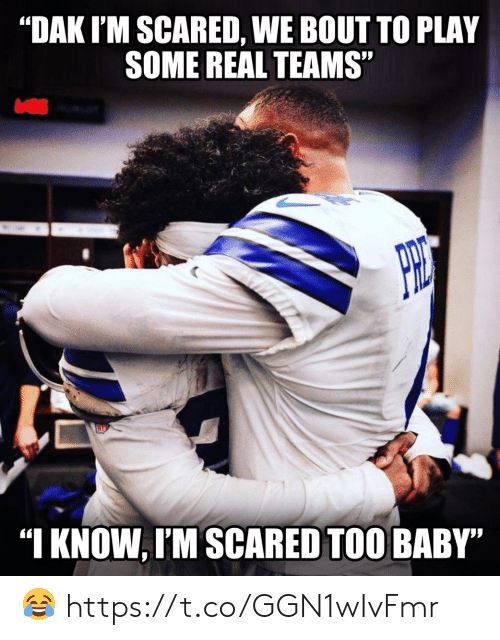 """im scared: """"DAK I'M SCARED, WE BOUT TO PLAY  SOME REAL TEAMS""""  """"I KNOW, I'M SCARED TOO BABY"""" ? https://t.co/GGN1wIvFmr"""