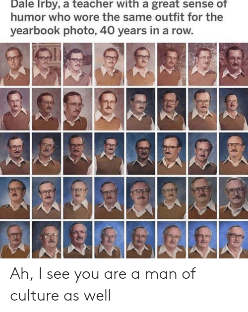 Teacher, Who, and Culture: Dale Irby, a teacher with a great sense of  humor who wore the same outfit for the  yearbook photo, 40 years in a row Ah, I see you are a man of culture as well