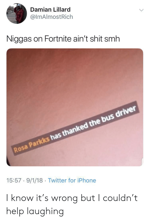 Iphone, Shit, and Smh: Damian Lillard  @ImAlmostRich  Niggas on Fortnite ain't shit smh  Rosa Parkks has thanked the bus driver  15:57 9/1/18 Twitter for iPhone I know it's wrong but I couldn't help laughing