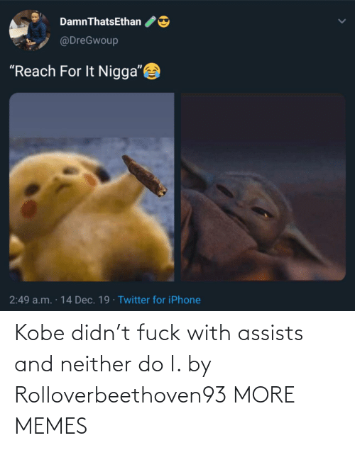 """Do I: DamnThatsEthan  @DreGwoup  """"Reach For It Nigga""""  2:49 a.m. · 14 Dec. 19 · Twitter for iPhone Kobe didn't fuck with assists and neither do I. by Rolloverbeethoven93 MORE MEMES"""