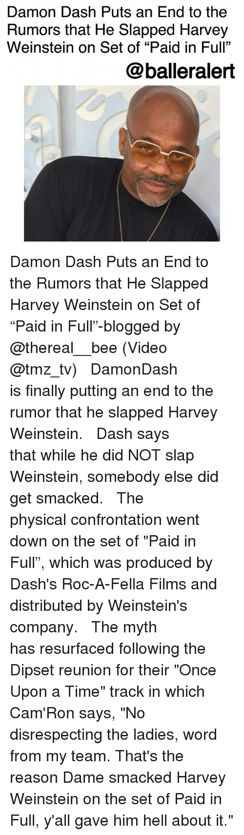 """paid in full: Damon Dash Puts an End to the  Rumors that He Slapped Harvey  Weinstein on Set of """"Paid in Full""""  @balleralert Damon Dash Puts an End to the Rumors that He Slapped Harvey Weinstein on Set of """"Paid in Full""""-blogged by @thereal__bee (Video @tmz_tv) ⠀⠀⠀⠀⠀⠀⠀⠀⠀ ⠀⠀ DamonDash is finally putting an end to the rumor that he slapped Harvey Weinstein. ⠀⠀⠀⠀⠀⠀⠀⠀⠀ ⠀⠀ Dash says that while he did NOT slap Weinstein, somebody else did get smacked. ⠀⠀⠀⠀⠀⠀⠀⠀⠀ ⠀⠀ The physical confrontation went down on the set of """"Paid in Full"""", which was produced by Dash's Roc-A-Fella Films and distributed by Weinstein's company. ⠀⠀⠀⠀⠀⠀⠀⠀⠀ ⠀⠀ The myth has resurfaced following the Dipset reunion for their """"Once Upon a Time"""" track in which Cam'Ron says, """"No disrespecting the ladies, word from my team. That's the reason Dame smacked Harvey Weinstein on the set of Paid in Full, y'all gave him hell about it."""""""