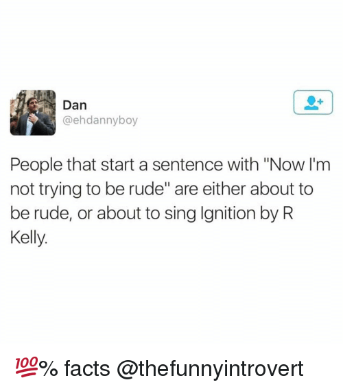 """Facts, Funny, and R. Kelly: Dan  @ehdannyboy  People that start a sentence with """"Now l'm  not trying to be rude"""" are either about to  be rude, or about to sing Ignition by R  Kelly. 💯% facts @thefunnyintrovert"""