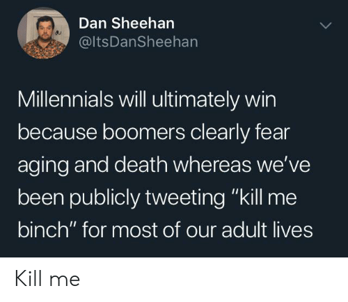 """Millennials, Death, and Fear: Dan Sheehan  @ItsDanSheehan  Millennials will ultimately win  because boomers clearly fear  aging and death whereas we've  been publicly tweeting """"kill me  binch"""" for most of our adult lives Kill me"""