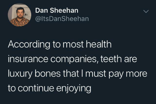 companies: Dan Sheehan  @ltsDanSheehan  According to most health  insurance companies, teeth are  luxury bones that I must pay more  to continue enjoying
