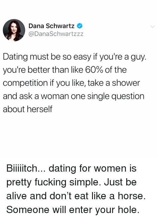 Alive, Dating, and Fucking: Dana Schwartz  @DanaSchwartzzz  Dating must be so easy if you're a guy.  you're better than like 60% of the  competition if you like, take a shower  and ask a woman one single question  about herself Biiiiitch... dating for women is pretty fucking simple. Just be alive and don't eat like a horse. Someone will enter your hole.