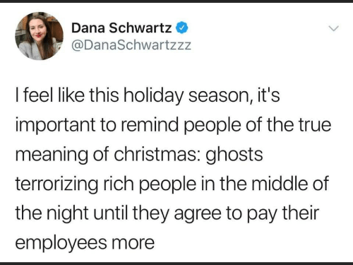 The Middle: Dana Schwartz  @DanaSchwartzzz  I feel like this holiday season, it's  important to remind people of the true  meaning of christmas: ghosts  terrorizing rich people in the middle of  the night until they agree to pay their  employees more
