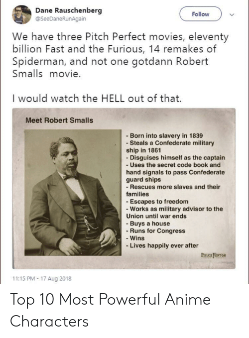 Anime, Movies, and Book: Dane Rauschenberg  @SeeDaneRunAgain  Follow  We have three Pitch Perfect movies, eleventy  billion Fast and the Furious, 14 remakes of  Spiderman, and not one gotdann Robert  Smalls movie.  I would watch the HELL out of that.  Meet Robert Smalls  - Born into slavery in 1839  - Steals a Confederate military  ship in 1861  - Disguises himself as the captain  - Uses the secret code book and  hand signals to pass Confederate  guard ships  -Rescues more slaves and their  families  - Escapes to freedom  - Works as military advisor to the  Union until war ends  - Buys a house  - Runs for Congress  - Wins  Lives happily ever after  PRUCE FENTON  11:15 PM- 17 Aug 2018 Top 10 Most Powerful Anime Characters