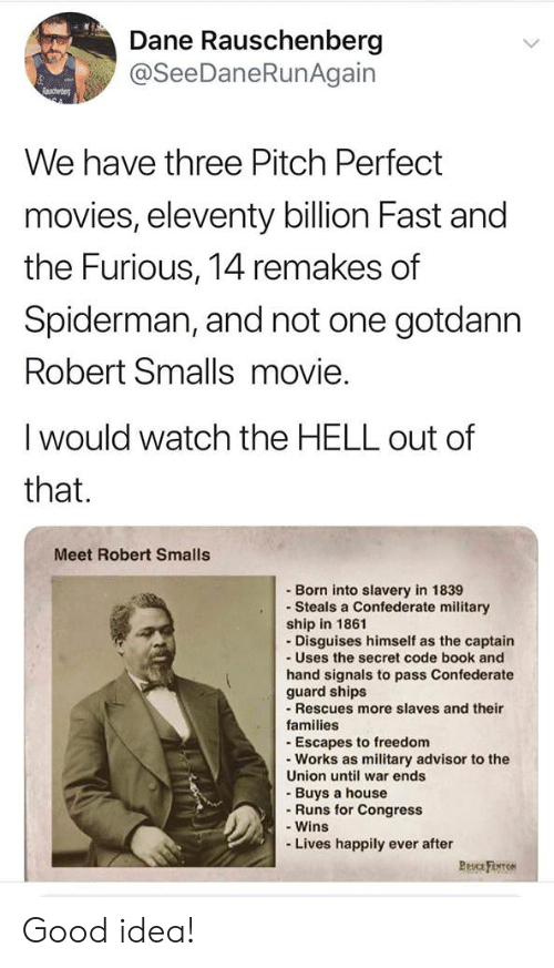 congress: Dane Rauschenberg  @SeeDaneRunAgain  Raschenbe  We have three Pitch Perfect  movies, eleventy billion Fast and  the Furious, 14 remakes of  Spiderman, and not one gotdann  Robert Smalls movie.  I would watch the HELL out of  that.  Meet Robert Smalls  Born into slavery in 1839  Steals a Confederate military  ship in 1861  Disguises himself as the captain  -Uses the secret code book and  hand signals to pass Confederate  guard ships  - Rescues more slaves and their  families  - Escapes to freedom  Works as military advisor to the  Union until war ends  -Buys a house  Runs for Congress  -Wins  -Lives happily ever after  Pruc Firo Good idea!