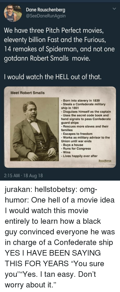 """Movies, Omg, and Tumblr: Dane Rauschenberg  @SeeDaneRunAgain  We have three Pitch Perfect movies,  eleventy billion Fast and the Furious,  14 remakes of Spiderman, and not one  gotdann Robert Smalls movie.  I would watch the HELL out of that.  Meet Robert Smalls  Born into slavery in 1839  -Steals a Confederate military  ship in 1861  - Disguises himself as the captain  - Uses the secret code book and  hand signals to pass Confederate  guard ships  - Rescues more slaves and their  families  -Escapes to freedom  - Works as military advisor to the  Union until war ends  - Buys a house  -Runs for Congress  - Wins  Lives happily ever after  2:15 AM 18 Aug 18 jurakan:  hellstobetsy: omg-humor: One hell of a movie idea I would watch this movie entirely to learn how a black guy convinced everyone he was in charge of a Confederate ship  YES I HAVE BEEN SAYING THIS FOR YEARS  """"You sure you""""""""Yes. I tan easy. Don't worry about it."""""""