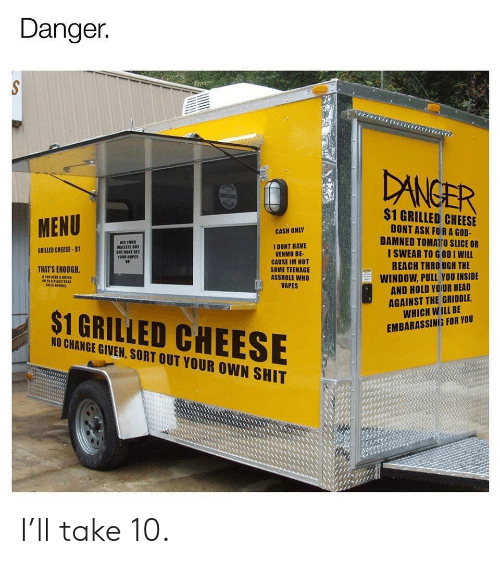 God, Head, and Shit: Danger.  DANGER  $1 GRILLED CHEESE  MENU  DONT ASK FORA GOD-  DAMNED TOMATro SLICE OR  I SWEAR TO GODI WILL  REACH THRO UGH THE  CASH ONLY  SET YOUR  WALLETS OUT  BET DONT GET  YOUR HOPES  UP.  I DONT HAVE  VENMO BE-  CAUSE IM NOT  SOME TEENAGE  ASSHOLE WHO  VAPES  GRILLED CHEESE-$1  THAT'S ENOUGH  WINDOW, PULL YOU INSIDE  AND HOLD YOUR HEAD  AGAINST THE GRIDDLE  WHICH WILL BE  s1PLACE TRAT  $1 GRILLED CHEESE  EMBARASSING FOR YOU  NO CHANGE GIVEN, SORT OUT YOUR OWN SHIT I'll take 10.