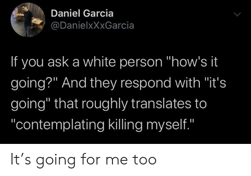 """White Person: Daniel Garcia  @DanielxXxGarcia  If you ask a white person """"how's it  going?"""" And they respond with """"it's  going"""" that roughly translates to  """"contemplating killing myself.""""  II It's going for me too"""