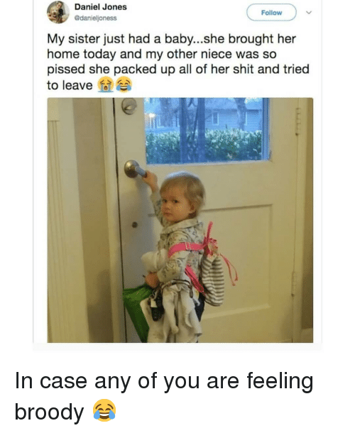 Memes, Shit, and Home: Daniel Jones  @danieljoness  Follow  My sister just had a baby...she brought her  home today and my other niece was so  pissed she packed up all of her shit and tried  to leave In case any of you are feeling broody 😂