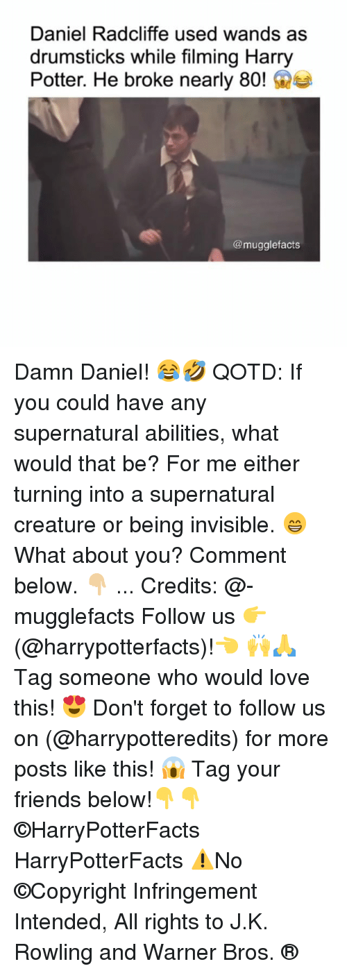 Daniel Radcliffe: Daniel Radcliffe used wands as  drumsticks while filming Harry  Potter. He broke nearly 80!e  @mugglefacts Damn Daniel! 😂🤣 QOTD: If you could have any supernatural abilities, what would that be? For me either turning into a supernatural creature or being invisible. 😁 What about you? Comment below. 👇🏼 ... Credits: @-mugglefacts Follow us 👉(@harrypotterfacts)!👈 🙌🙏 Tag someone who would love this! 😍 Don't forget to follow us on (@harrypotteredits) for more posts like this! 😱 Tag your friends below!👇👇 ©HarryPotterFacts HarryPotterFacts ⚠No ©Copyright Infringement Intended, All rights to J.K. Rowling and Warner Bros. ®