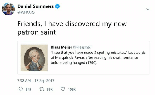 """Friends, Death, and Classical Art: Daniel Summers  @WFKARS  Friends, I have discovered my new  patron saint  Klaas Meijer @klaasm67  """"I see that you have made 3 spelling mistakes."""" Last words  of Marquis de Favras after reading his death sentence  before being hanged (1790)  7:38 AM 15 Sep 2017  345 3102K"""