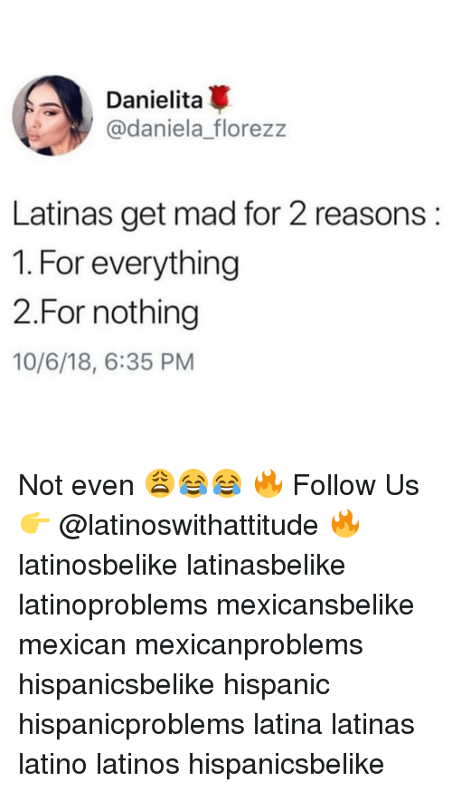 Latinos, Memes, and Mad: Danielita  @daniela florezz  Latinas get mad for 2 reasons:  1. For everything  2.For nothing  10/6/18, 6:35 PM Not even 😩😂😂 🔥 Follow Us 👉 @latinoswithattitude 🔥 latinosbelike latinasbelike latinoproblems mexicansbelike mexican mexicanproblems hispanicsbelike hispanic hispanicproblems latina latinas latino latinos hispanicsbelike