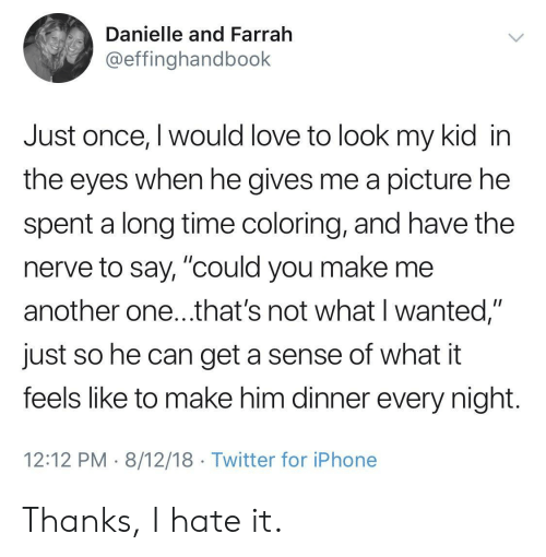 """Another One, Iphone, and Love: Danielle and Farrah  @effinghandbook  Just once, I would love to look my kid in  the eyes when he gives me a picture he  spent a long time coloring, and have the  nerve to say, """"could you make me  another one...that's not what I wanted,""""  just so he can get a sense of what it  feels like to make him dinner every night  12:12 PM 8/12/18 Twitter for iPhone Thanks, I hate it."""