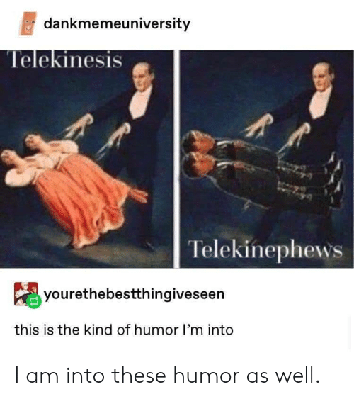 Telekinesis, Humor, and This: dankmemeuniversity  Telekinesis  Telekinephews  yourethebestthingiveseen  this is the kind of humor l'm into I am into these humor as well.