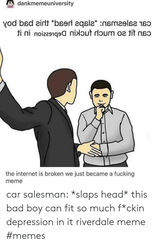 "This Bad Boy: dankmemeuniversity  vod bsd eint ""bserd 2qsla* :nsmeslse so  ti ni noiz291q9nidout doum o tit  the internet is broken we just became a fucking  meme car salesman: *slaps head* this bad boy can fit so much f*ckin depression in it riverdale meme #memes"