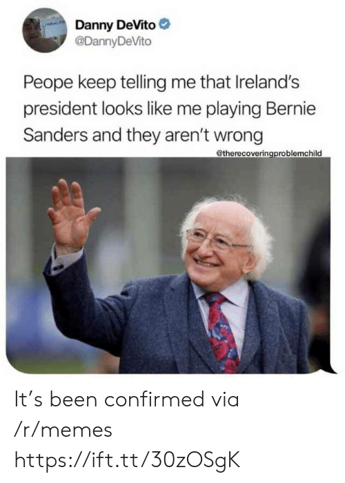 Bernie Sanders, Memes, and Been: Danny DeVito  @DannyDeVito  Peope keep telling me that Ireland's  president looks like me playing Bernie  Sanders and they aren't wrong  @therecoveringproblemchild It's been confirmed via /r/memes https://ift.tt/30zOSgK