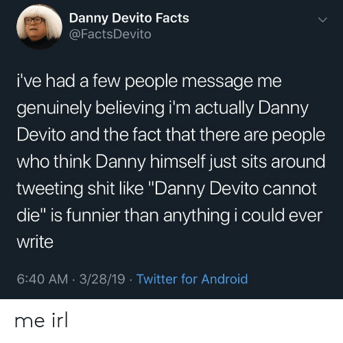 """tweeting: Danny Devito Facts  @FactsDevito  i've had a few people message me  genuinely believing i'm actually Danny  Devito and the fact that there are people  who think Danny himself just sits around  tweeting shit like """"Danny Devito cannot  die"""" is funnier than anything i could ever  write  6:40 AM 3/28/19 Twitter for Android me irl"""
