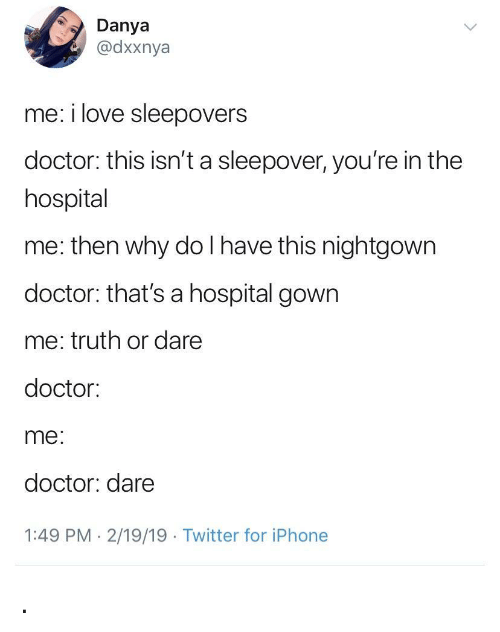 Truth or Dare: Danya  @dxxnya  me: i love sleepovers  doctor: this isn't a sleepover, you're in the  hospital  me: then why do I have this nightgown  doctor: that's a hospital gown  me: truth or dare  doctor:  me  doctor: dare  1:49 PM- 2/19/19 Twitter for iPhone .