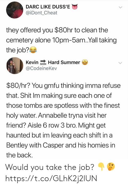Being Alone, Casper, and Shit: DARC LIKE DUSS'E  @iDont_Cheat  they offered you $80hr to clean the  cemetery alone 10pm-5am.Yall taking  the job?  Kevin SNHard Summer  @CodeineKev  $80/hr? You gmfu thinking imma refuse  that. Shit Im making sure each one of  those tombs are spotless with the finest  holy water. Annabelle tryna visit her  friend? Aisle 6 row 3 bro. Might get  haunted but im leaving each shift in a  Bentley with Casper and his homies in  the back. Would you take the job? 👇🤔 https://t.co/GLhK2j2lUN