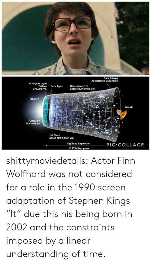 "Energy, Finn, and Stephen: Dark Energy  Accelerated Expansion  Afterglow Light  Pattern  375,000 yrs.  Dark Ages  Development of  Galaxies, Planets, etc.  Inflation  WMAP  Quantum  Fluctuations  1st Stars  about 400 million yrs.  PIC COLLAGE  Big Bang Expansion  13.77 billion years shittymoviedetails:  Actor Finn Wolfhard was not considered for a role in the 1990 screen adaptation of Stephen Kings ""It"" due this his being born in 2002 and the constraints imposed by a linear understanding of time."