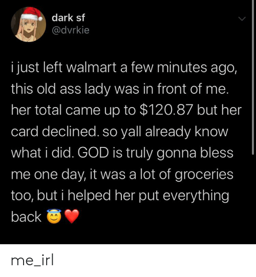 Ass, God, and Walmart: dark sf  @dvrkie  i just left walmart a few minutes ago,  this old ass lady was in front of me.  her total came up to $120.87 but her  card declined. so yall already know  what i did. GOD is truly gonna bless  me one day, it was a lot of groceries  too, but i helped her put everything  back O me_irl