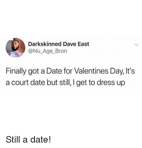 Valentine's Day, Date, and Dress: Darkskinned Dave East  @Nu_Age_Bron  Finally got a Date for Valentines Day, It's  a court date but still, I get to dress up Still a date!
